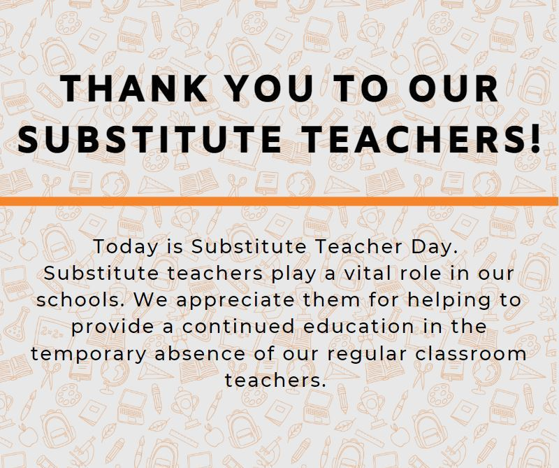 Today is Substitute Teacher Day. Substitute teachers play a vital role in our schools. We appreciate them for helping to provide a continued education in the temporary absence of our regular classroom teachers.