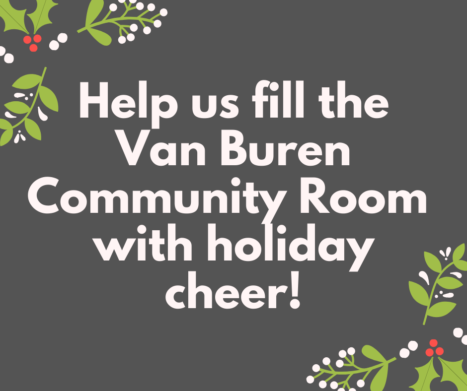 Help us fill the Van Buren Community Room with holiday cheer!